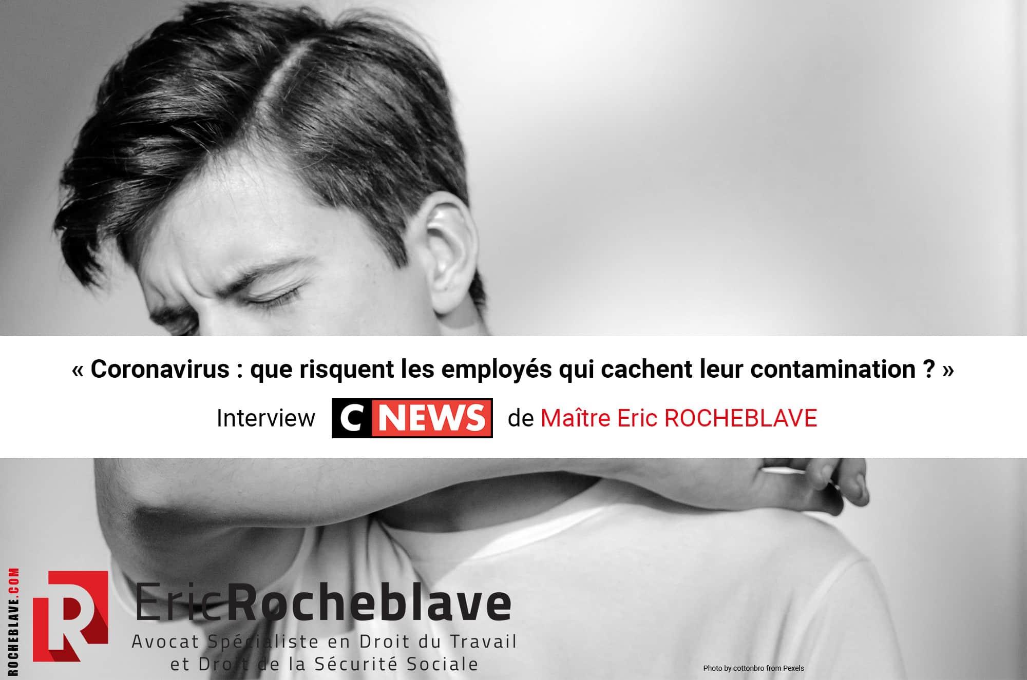 « Coronavirus : que risquent les employés qui cachent leur contamination ? » Interview CNEWS de Maître Eric ROCHEBLAVE