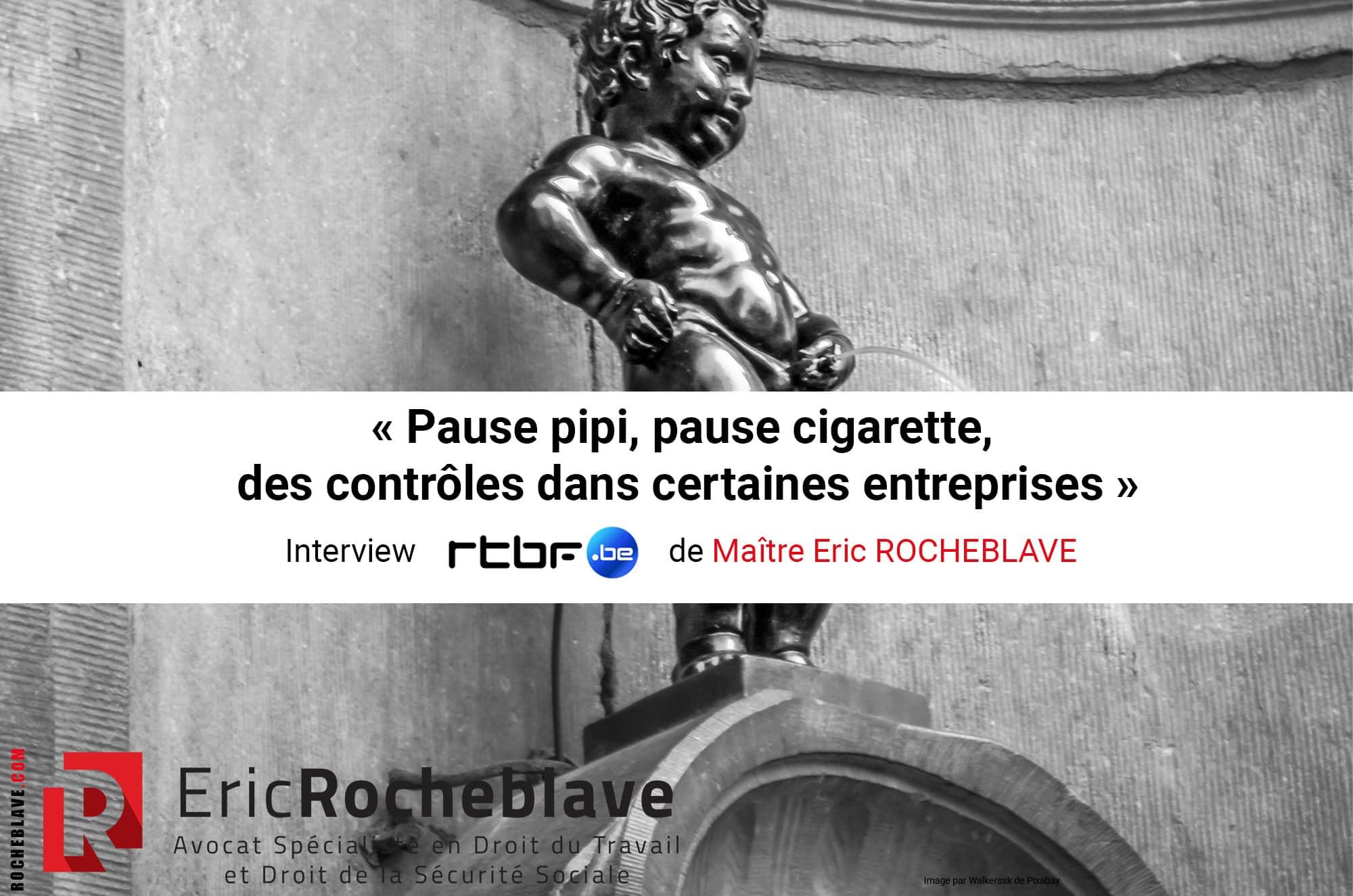« Pause pipi, pause cigarette, des contrôles dans certaines entreprises » Interview rtbf de Maître Eric ROCHEBLAVE