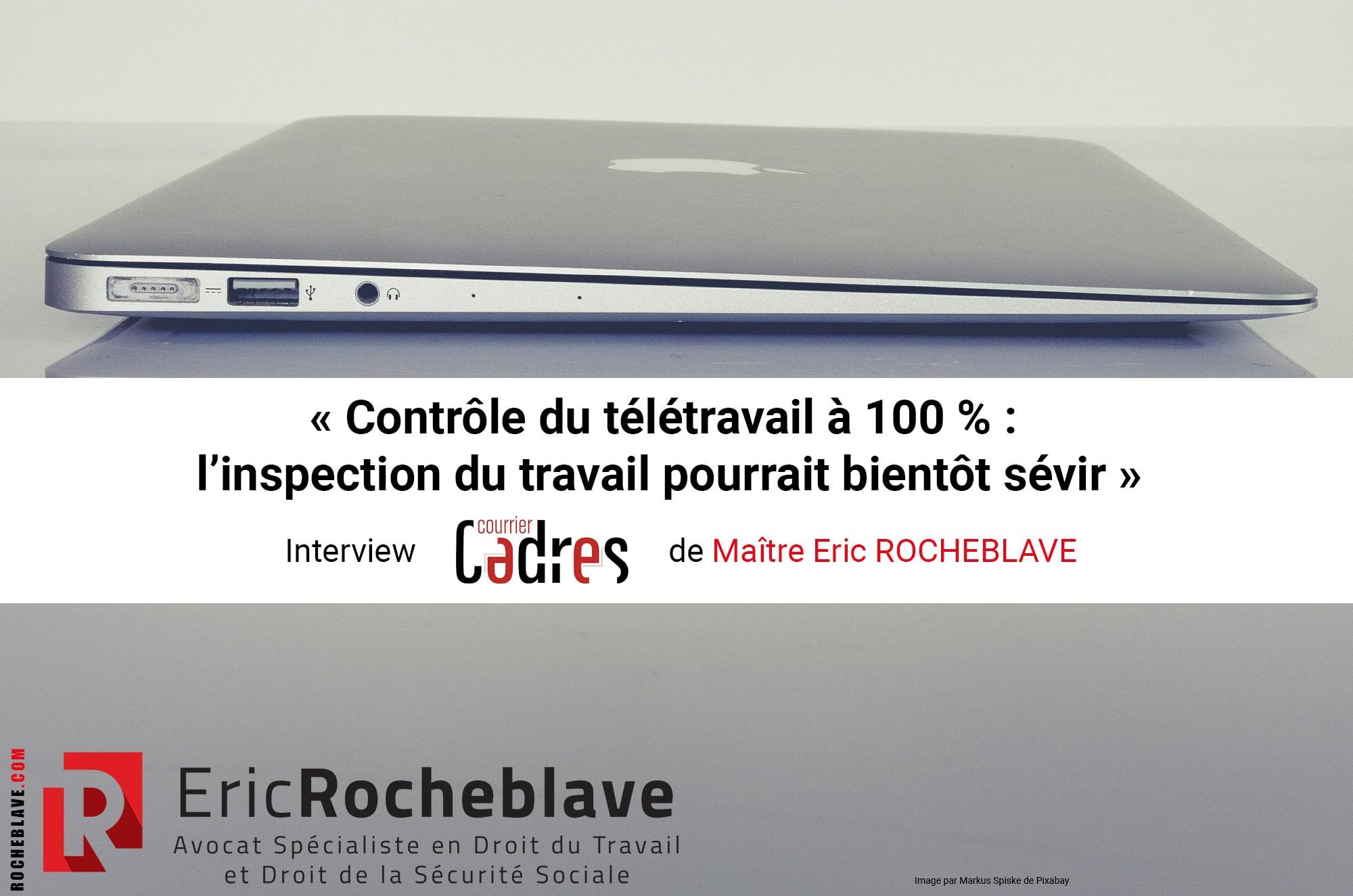 « Contrôle du télétravail à 100 % : l'inspection du travail pourrait bientôt sévir » Interview Courrier Cadres de Maître Eric ROCHEBLAVE
