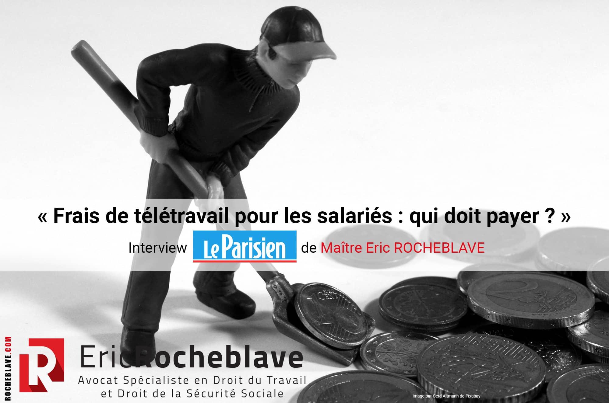 « Frais de télétravail pour les salariés : qui doit payer ? » Interview Le Parisien de Maître Eric ROCHEBLAVE