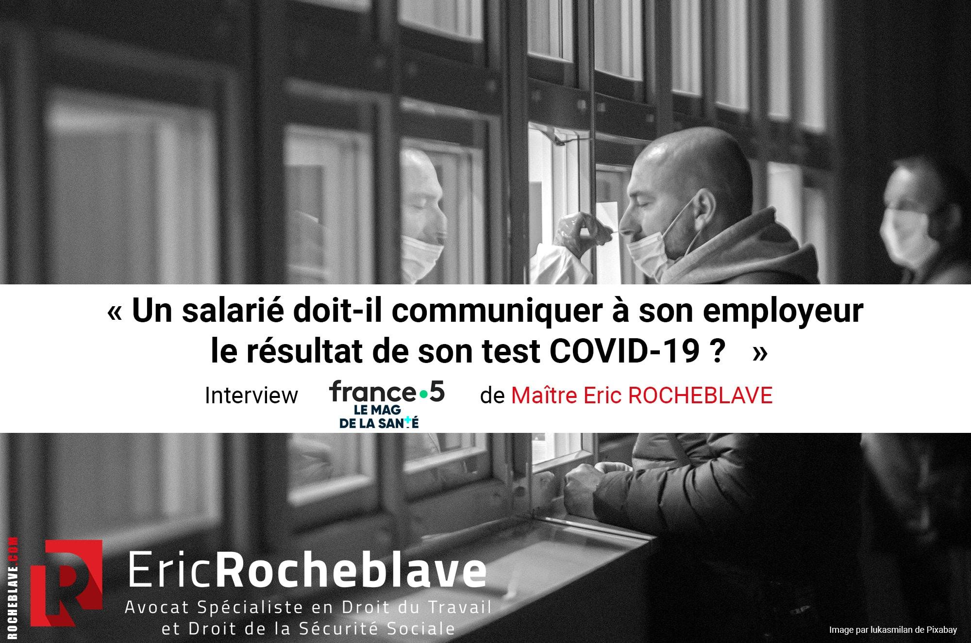 « Un salarié doit-il communiquer à son employeur le résultat de son test COVID-19 ? » Interview dans LE MAG DE LA SANTE sur France 5 de Maître Eric ROCHEBLAVE