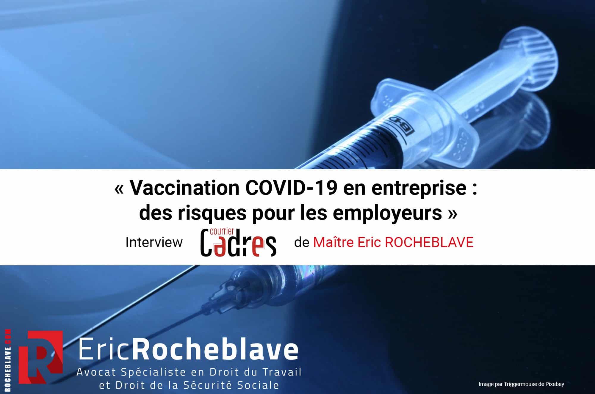 « Vaccination COVID-19 en entreprise : des risques pour les employeurs » Interview Courrier Cadres de Maître Eric ROCHEBLAVE