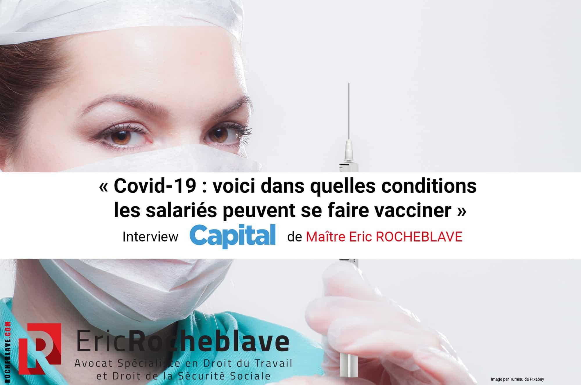 « Covid-19 : voici dans quelles conditions les salariés peuvent se faire vacciner » Interview Capital de Maître Eric ROCHEBLAVE