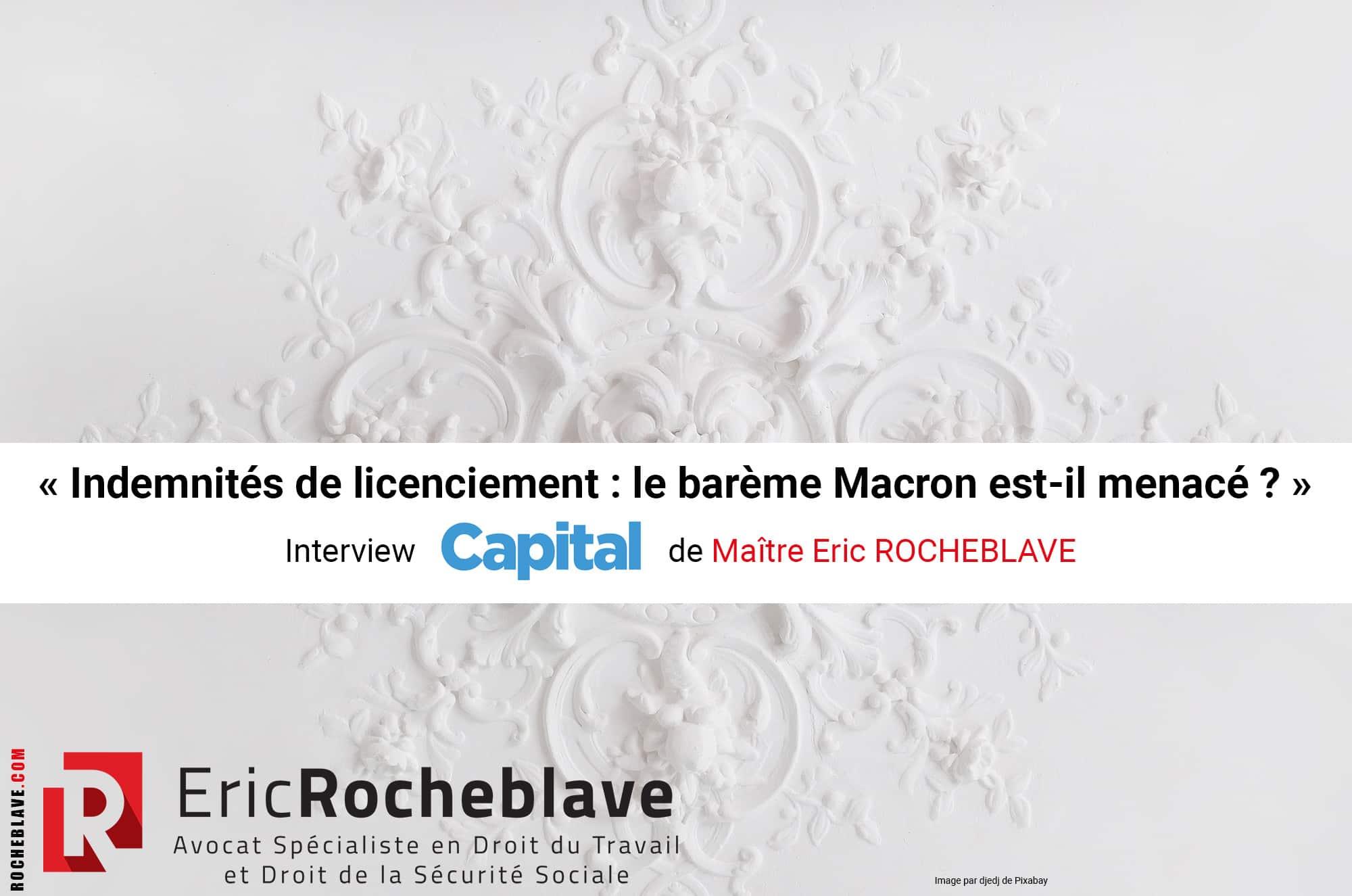 « Indemnités de licenciement : le barème Macron est-il menacé ? » Interview Capital de Maître Eric ROCHEBLAVE