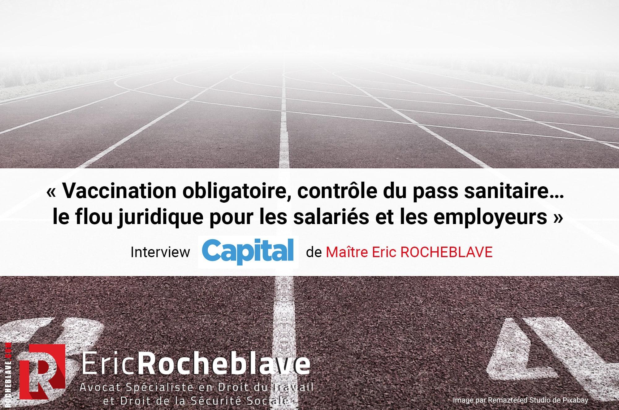 « Vaccination obligatoire, contrôle du pass sanitaire… le flou juridique pour les salariés et les employeurs » Interview CAPITAL de Maître Eric ROCHEBLAVE