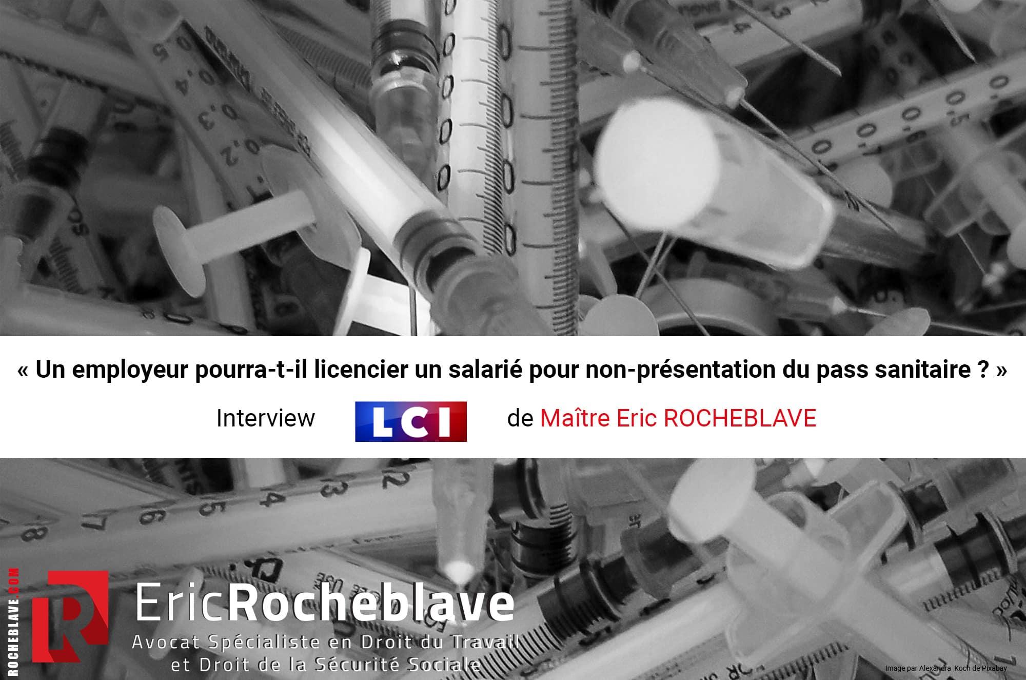 « Un employeur pourra-t-il licencier un salarié pour non-présentation du pass sanitaire ? » Interview LCI de Maître Eric ROCHEBLAVE
