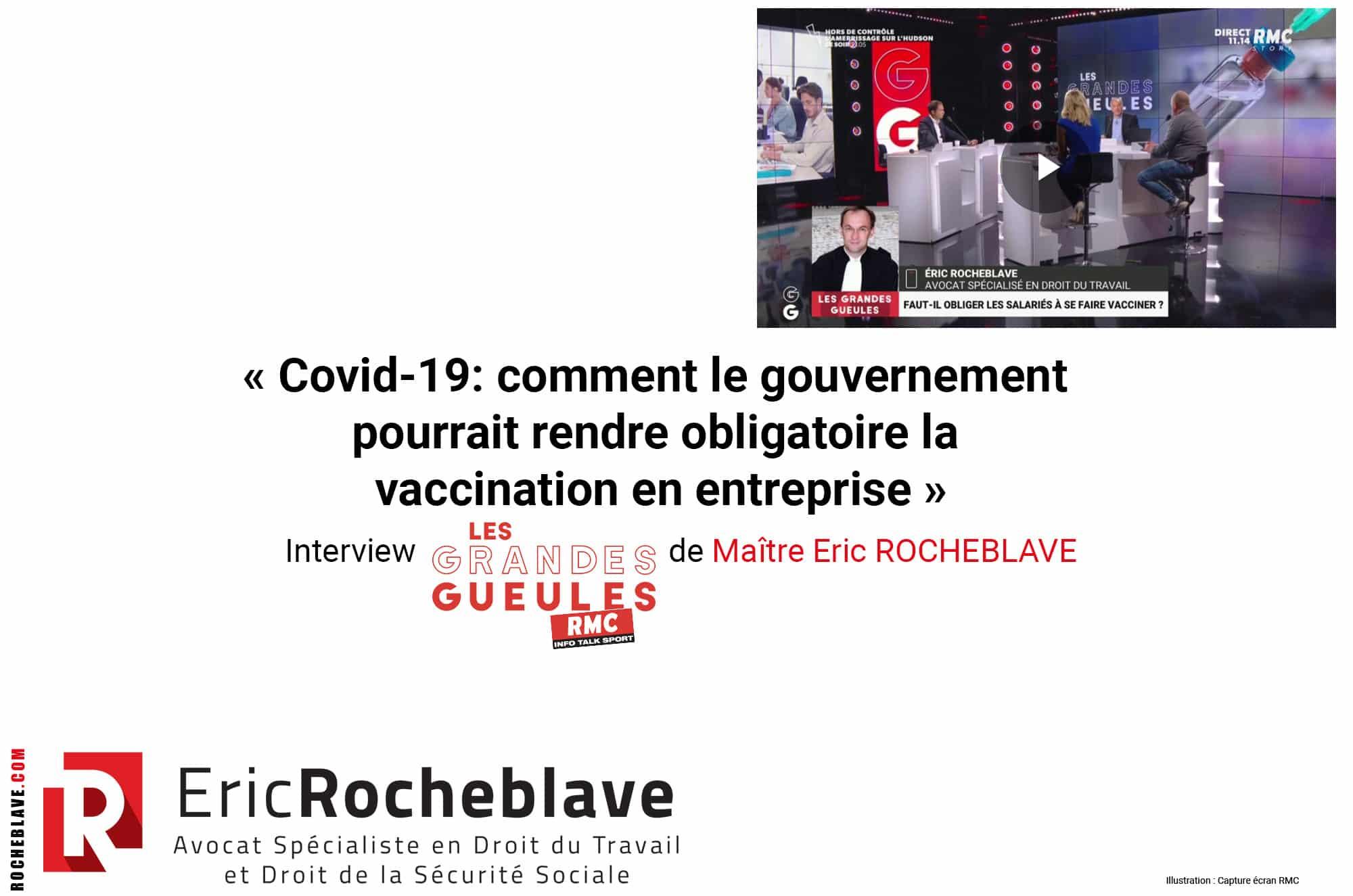 « Covid-19: comment le gouvernement pourrait rendre obligatoire la vaccination en entreprise » Interview RMC – Les Grandes Gueules de Maître Eric ROCHEBLAVE