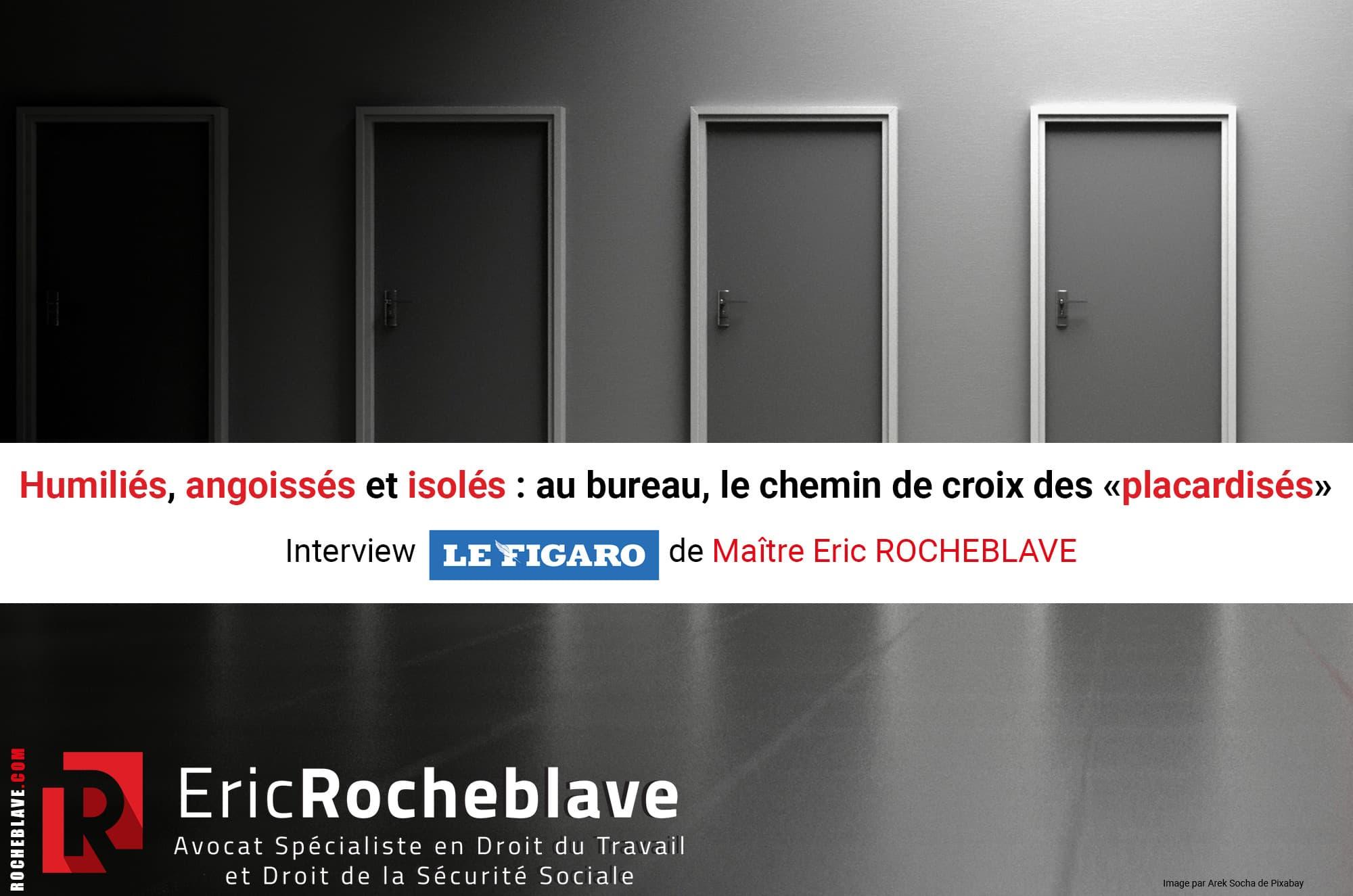 Humiliés, angoissés et isolés : au bureau, le chemin de croix des «placardisés» Interview Le Figaro de Maître Eric ROCHEBLAVE